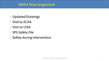 MKE4 Rearrangement -Updated Drawings -Visit to ECA4 -Visit to LSS4 -SPS Safety File -Safety during intervention MKE4 Rearrangement - TCM 25 August 20151.