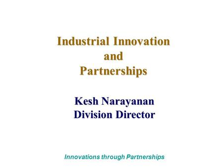 Innovations through Partnerships Industrial Innovation andPartnerships Kesh Narayanan Division Director.