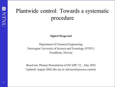 1 Plantwide control: Towards a systematic procedure Sigurd Skogestad Department of Chemical Engineering Norwegian University of Science and Tecnology (NTNU)