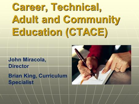 Career, Technical, Adult and Community Education (CTACE) John Miracola, Director Brian King, Curriculum Specialist.