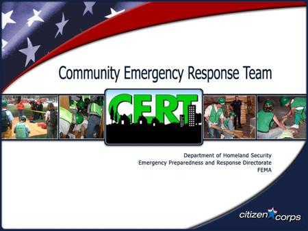 Unit Objectives  Describe the types of hazards to which your community is vulnerable.  Describe the functions of CERTs.  Identify preparedness steps.