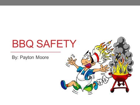 BBQ SAFETY By: Payton Moore. Don't be a statistic Each year an average of 8,800 home fires are caused by grilling.