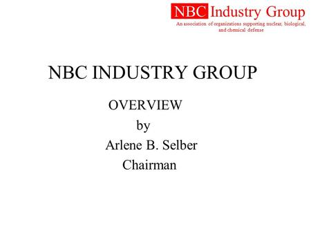 NBC Industry Group An association of organizations supporting nuclear, biological, and chemical defense NBC INDUSTRY GROUP OVERVIEW by Arlene B. Selber.