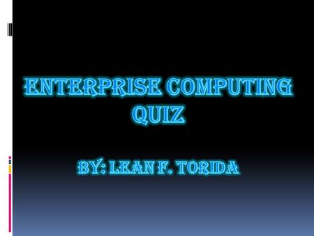 ENTERPRISE COMPUTING QUIZ By: Lean F. Torida