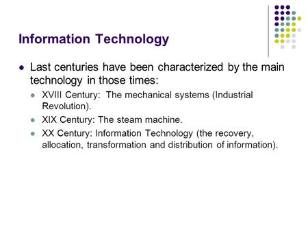 Information Technology Last centuries have been characterized by the main technology in those times: XVIII Century: The mechanical systems (Industrial.