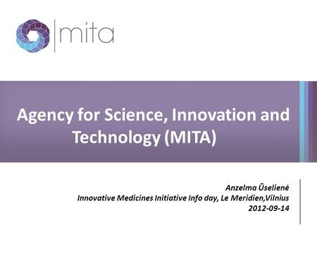 Agency for Science, Innovation and Technology (MITA) Anzelma Ūselienė Innovative Medicines Initiative Info day, Le Meridien,Vilnius 2012-09-14.