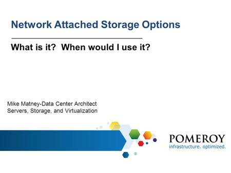 Network Attached Storage Options What is it? When would I use it? Mike Matney-Data Center Architect Servers, Storage, and Virtualization.