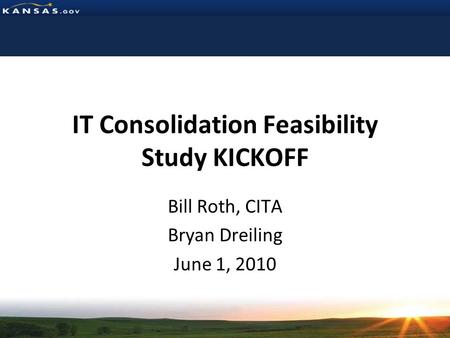 IT Consolidation Feasibility Study KICKOFF Bill Roth, CITA Bryan Dreiling June 1, 2010.