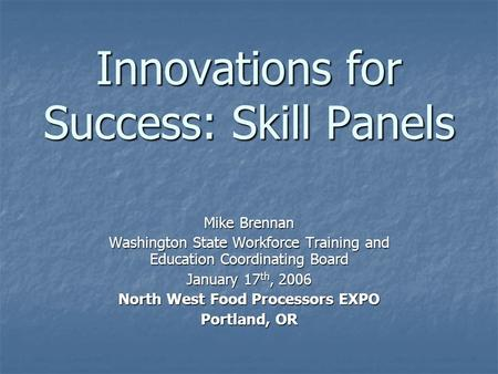 Innovations for Success: Skill Panels Mike Brennan Washington State Workforce Training and Education Coordinating Board January 17 th, 2006 North West.