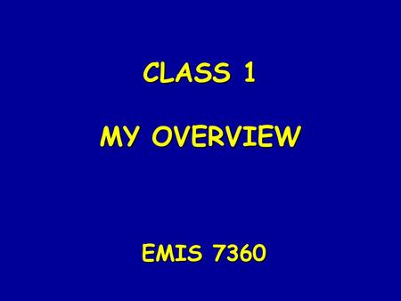 CLASS 1 MY OVERVIEW EMIS 7360 THE INFORMATION RESOURCE INTERNAL & EXTERNAL DATA COLLECTION & STORAGE DATA TRANSFORMATION PROCESS INFORMATION Plan Control.