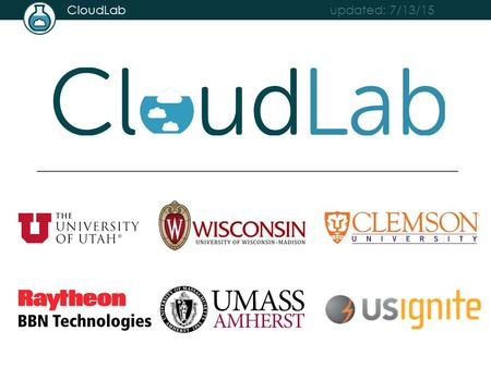 Updated: 7/13/15 CloudLab. updated: 7/13/15 CloudLab Everyone will build their own clouds Using an OpenStack profile supplied by CloudLab Each is independent,