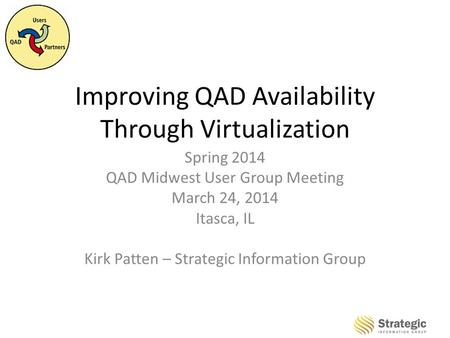 Improving QAD Availability Through Virtualization Spring 2014 QAD Midwest User Group Meeting March 24, 2014 Itasca, IL Kirk Patten – Strategic Information.