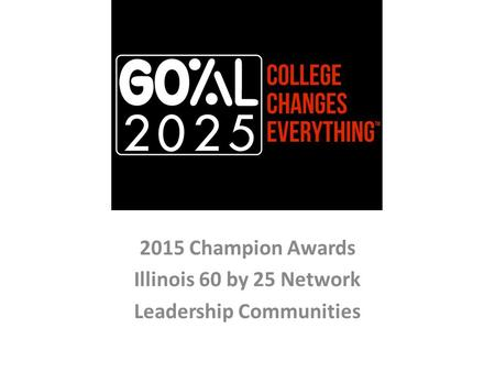 2015 Champion Awards Illinois 60 by 25 Network Leadership Communities.
