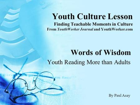 Youth Culture Lesson Finding Teachable Moments in Culture From YouthWorker Journal and YouthWorker.com Words of Wisdom Youth Reading More than Adults By.