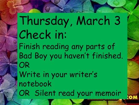 Thursday, March 3 Check in: Finish reading any parts of Bad Boy you haven't finished. OR Write in your writer's notebook OR Silent read your memoir.