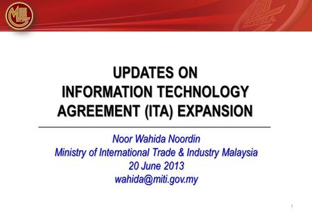 UPDATES ON INFORMATION TECHNOLOGY AGREEMENT (ITA) EXPANSION Noor Wahida Noordin Ministry of International Trade & Industry Malaysia 20 June 2013