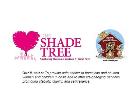 Our Mission: To provide safe shelter to homeless and abused women and children in crisis and to offer life-changing services promoting stability, dignity,