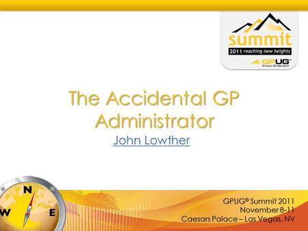 GPUG ® Summit 2011 November 8-11 Caesars Palace – Las Vegas, NV The Accidental GP Administrator John Lowther.