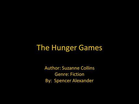 The Hunger Games Author: Suzanne Collins Genre: Fiction By: Spencer Alexander.