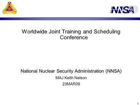 1 Worldwide Joint Training and Scheduling Conference National Nuclear Security Administration (NNSA) MAJ Keith Nelson 23MAR09.