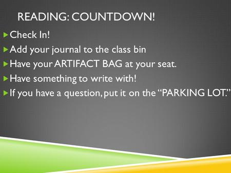 READING: COUNTDOWN!  Check In!  Add your journal to the class bin  Have your ARTIFACT BAG at your seat.  Have something to write with!  If you have.