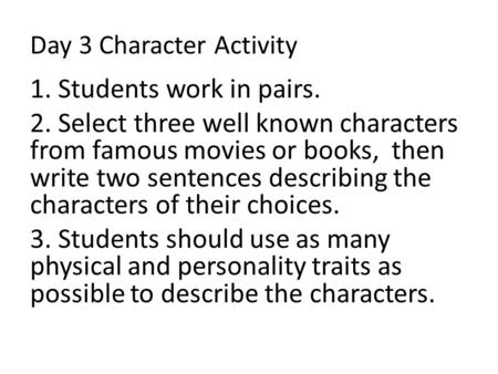 Day 3 Character Activity 1. Students work in pairs. 2. Select three well known characters from famous movies or books, then write two sentences describing.