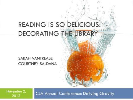 READING IS SO DELICIOUS: DECORATING THE LIBRARY SARAH VANTREASE COURTNEY SALDANA CLA Annual Conference: Defying Gravity November 2, 2012.