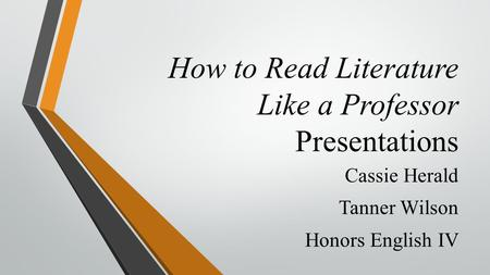 How to Read Literature Like a Professor Presentations Cassie Herald Tanner Wilson Honors English IV.