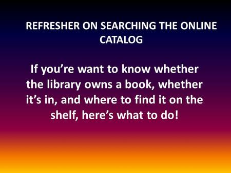 REFRESHER ON SEARCHING THE ONLINE CATALOG If you're want to know whether the library owns a book, whether it's in, and where to find it on the shelf, here's.