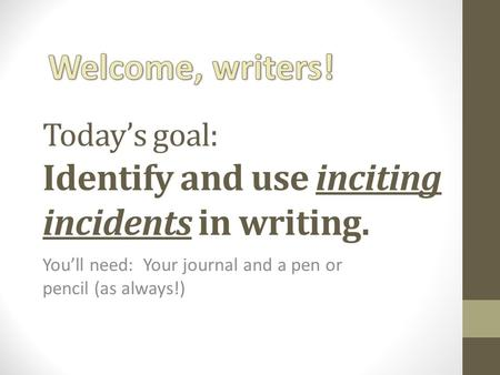 Today's goal: Identify and use inciting incidents in writing. You'll need: Your journal and a pen or pencil (as always!)