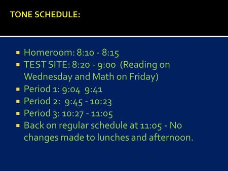  Homeroom: 8:10 - 8:15  TEST SITE: 8:20 - 9:00 (Reading on Wednesday and Math on Friday)  Period 1: 9:04 9:41  Period 2: 9:45 - 10:23  Period 3: 10:27.