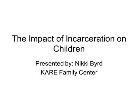 The Impact of Incarceration on Children Presented by: Nikki Byrd KARE Family Center.