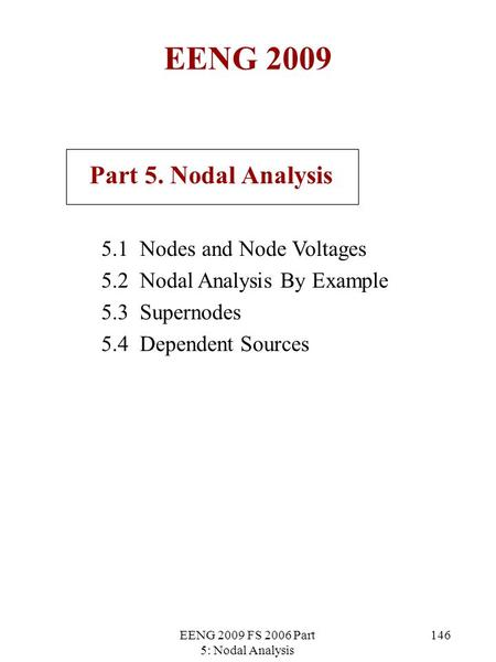 EENG 2009 FS 2006 Part 5: Nodal Analysis 146 EENG 2009 Part 5. Nodal Analysis 5.1 Nodes and Node Voltages 5.2 Nodal Analysis By Example 5.3 Supernodes.