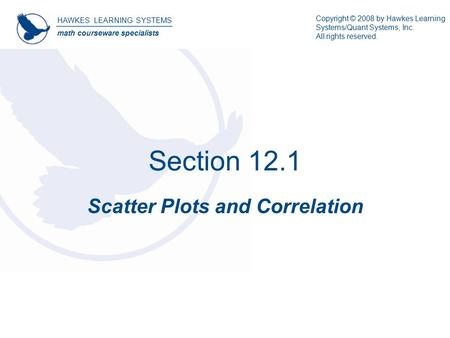 Section 12.1 Scatter Plots and Correlation HAWKES LEARNING SYSTEMS math courseware specialists Copyright © 2008 by Hawkes Learning Systems/Quant Systems,