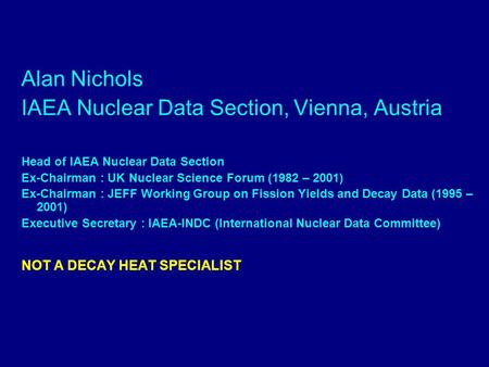 Alan Nichols IAEA Nuclear Data Section, Vienna, Austria Head of IAEA Nuclear Data Section Ex-Chairman : UK Nuclear Science Forum (1982 – 2001) Ex-Chairman.