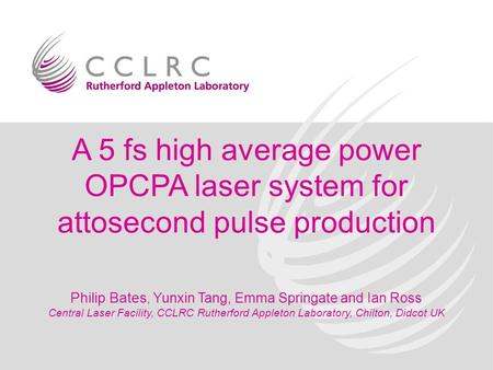 A 5 fs high average power OPCPA laser system for attosecond pulse production Philip Bates, Yunxin Tang, Emma Springate and Ian Ross Central Laser Facility,