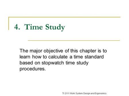 4. Time Study The major objective of this chapter is to learn how to calculate a time standard based on stopwatch time study procedures.
