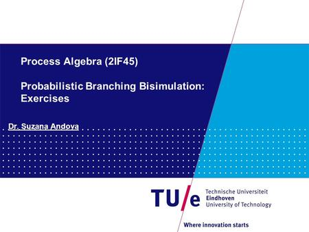 Process Algebra (2IF45) Probabilistic Branching Bisimulation: Exercises Dr. Suzana Andova.