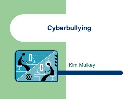 Cyberbullying Kim Mulkey. Traditional bullying took place only at school, but with cyberbullying, children are bullied 24 hours a day, 7 days a week.
