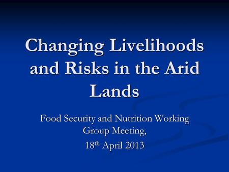 Changing Livelihoods and Risks in the Arid Lands Food Security and Nutrition Working Group Meeting, 18 th April 2013.