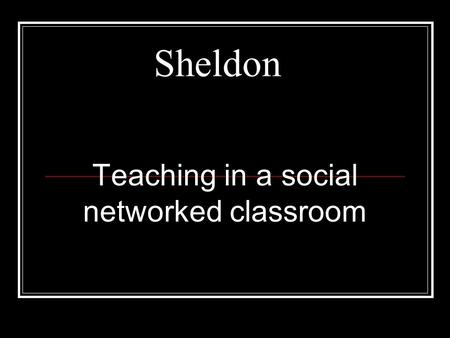 Sheldon Teaching in a social networked classroom.