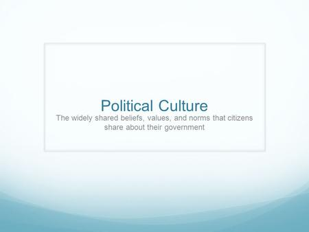 Political Culture The widely shared beliefs, values, and norms that citizens share about their government.