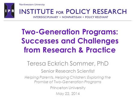 Two-Generation Programs: Successes and Challenges from Research & Practice Teresa Eckrich Sommer, PhD Senior Research Scientist Helping Parents, Helping.