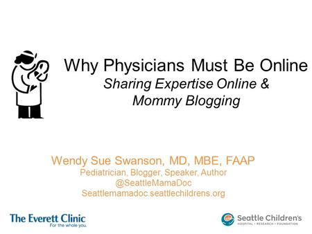 Why Physicians Must Be Online Sharing Expertise Online & Mommy Blogging Wendy Sue Swanson, MD, MBE, FAAP Pediatrician, Blogger, Speaker,