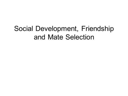 Social Development, Friendship and Mate Selection.