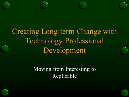 Creating Long-term Change with Technology Professional Development Moving from Interesting to Replicable.