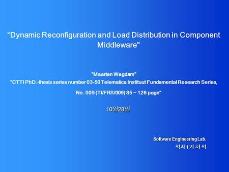 "Software Engineering Lab. 석사 1 기 허 석 ""Dynamic Reconfiguration and Load Distribution in Component Middleware Maarten Wegdam CTTI PhD.-thesis series."