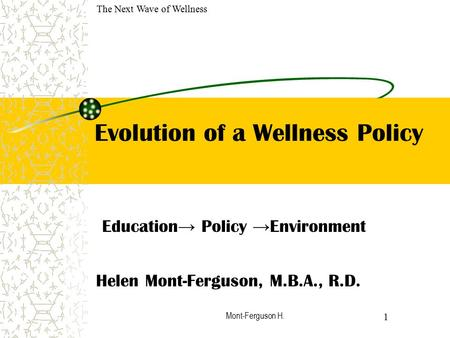 Mont-Ferguson H. Evolution of a Wellness Policy Education → Policy → Environment Helen Mont-Ferguson, M.B.A., R.D. 1 The Next Wave of Wellness.