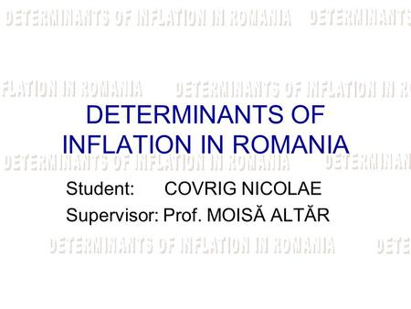DETERMINANTS OF INFLATION IN ROMANIA Student: COVRIG NICOLAE Supervisor: Prof. MOISĂ ALTĂR.