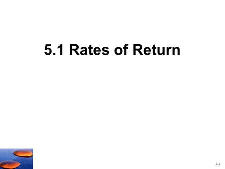 5.1 Rates of Return 5-1. Measuring Ex-Post (Past) Returns An example: Suppose you buy one share of a stock today for $45 and you hold it for one year.